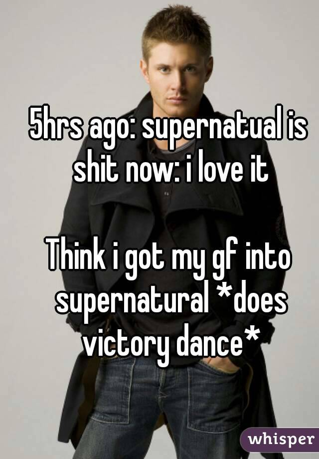 5hrs ago: supernatual is shit now: i love it  Think i got my gf into supernatural *does victory dance*