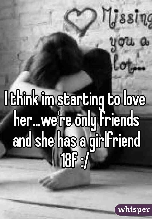 I think im starting to love her...we're only friends and she has a girlfriend 18f :/