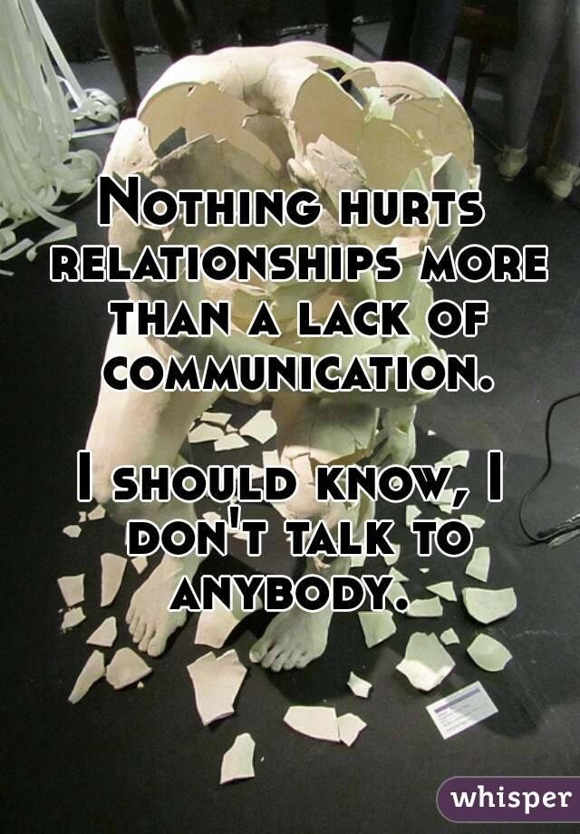 Nothing hurts relationships more than a lack of communication.  I should know, I don't talk to anybody.