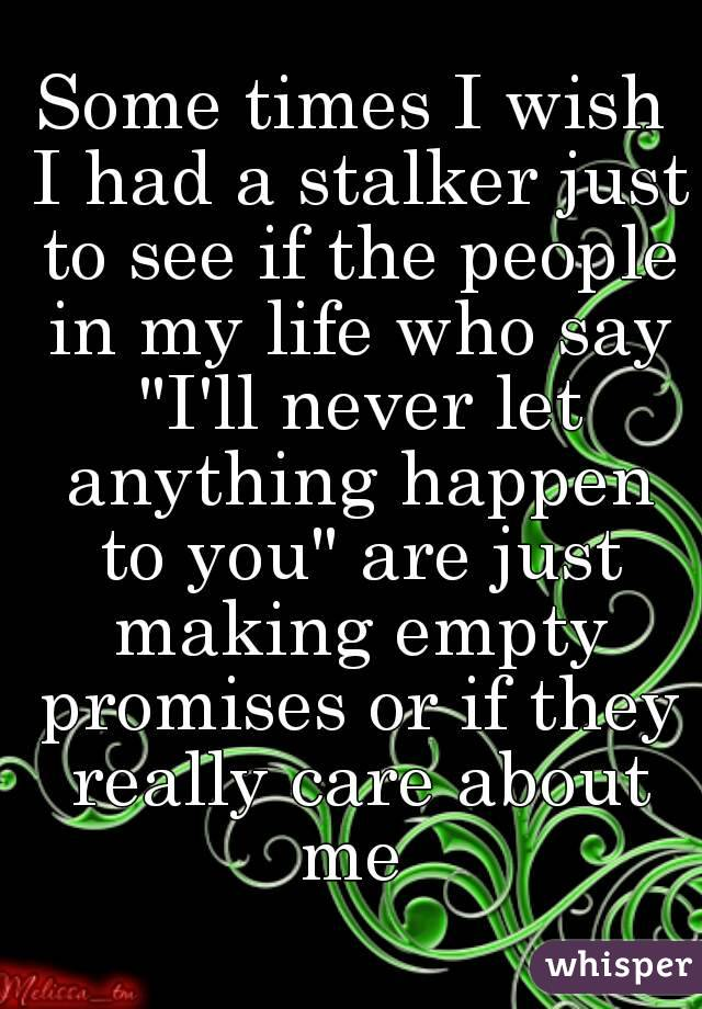 """Some times I wish I had a stalker just to see if the people in my life who say """"I'll never let anything happen to you"""" are just making empty promises or if they really care about me"""
