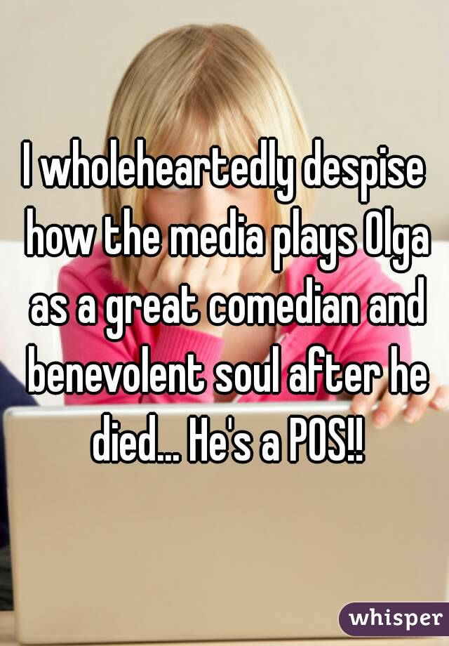 I wholeheartedly despise how the media plays Olga as a great comedian and benevolent soul after he died... He's a POS!!