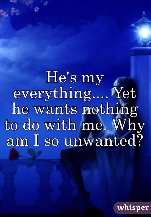He's my everything.... Yet he wants nothing to do with me. Why am I so unwanted?