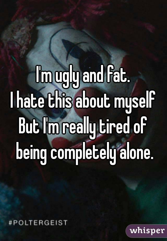 I'm ugly and fat. I hate this about myself But I'm really tired of being completely alone.