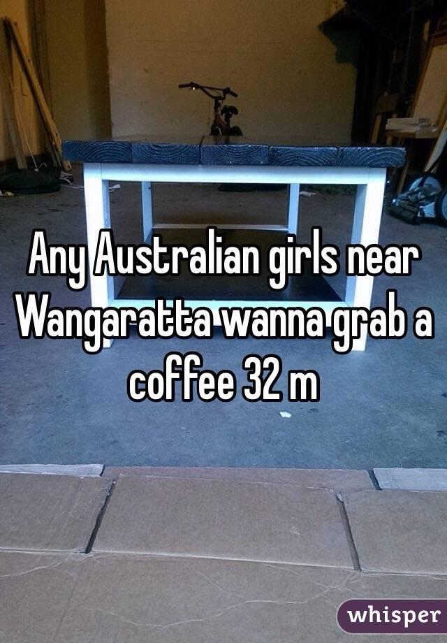 Any Australian girls near Wangaratta wanna grab a coffee 32 m