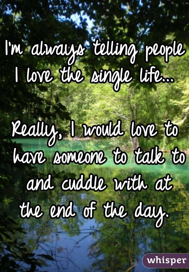 I'm always telling people I love the single life...   Really, I would love to have someone to talk to and cuddle with at the end of the day.