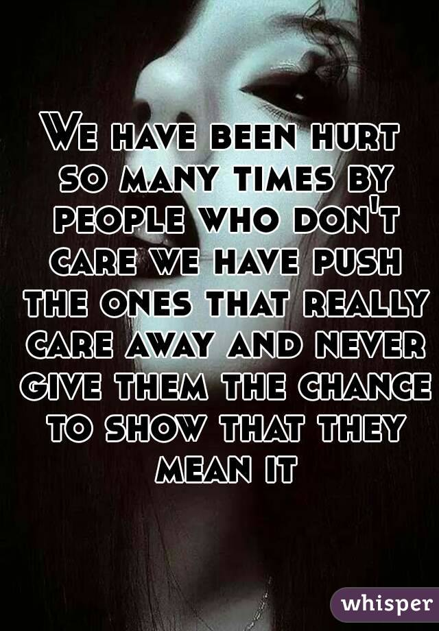We have been hurt so many times by people who don't care we have push the ones that really care away and never give them the chance to show that they mean it