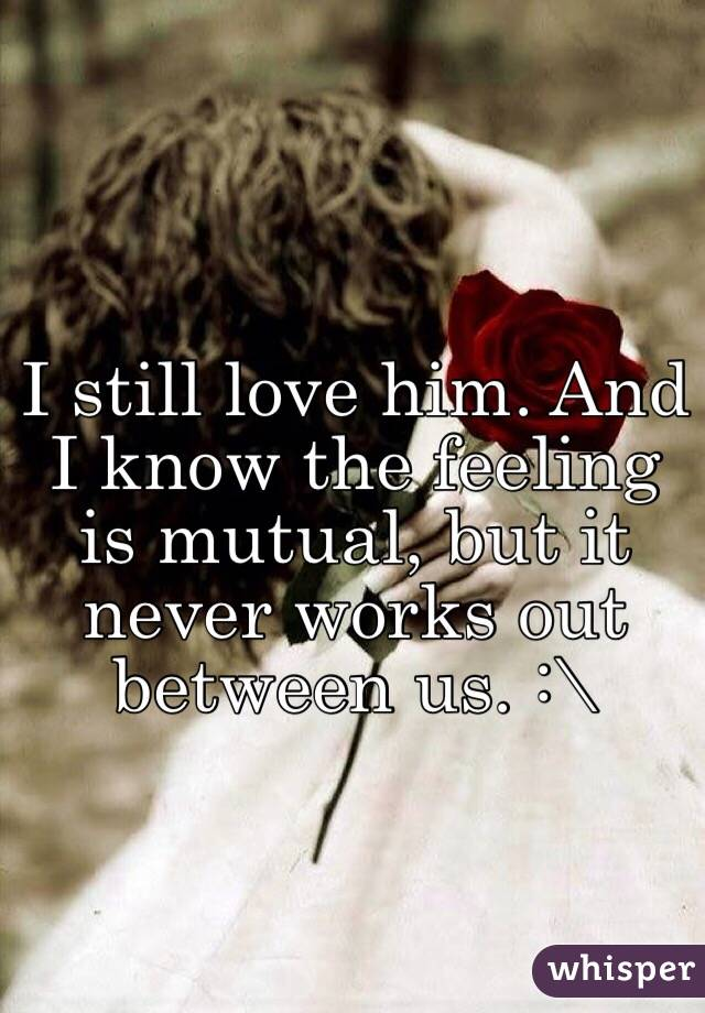 I still love him. And I know the feeling is mutual, but it never works out between us. :\