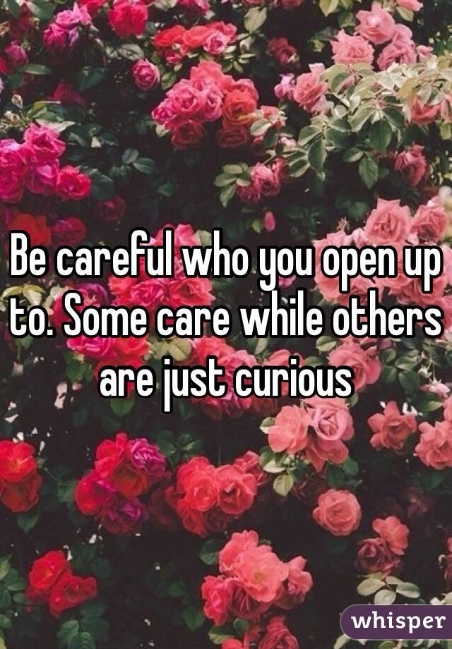 Be careful who you open up to. Some care while others are just curious