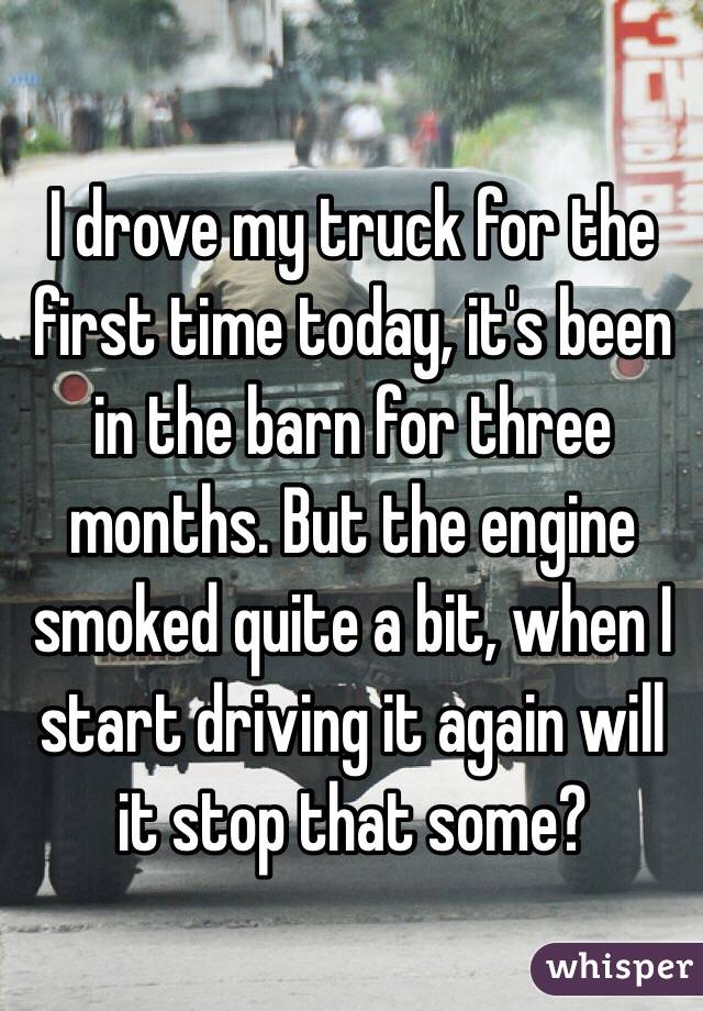 I drove my truck for the first time today, it's been in the barn for three months. But the engine smoked quite a bit, when I start driving it again will it stop that some?