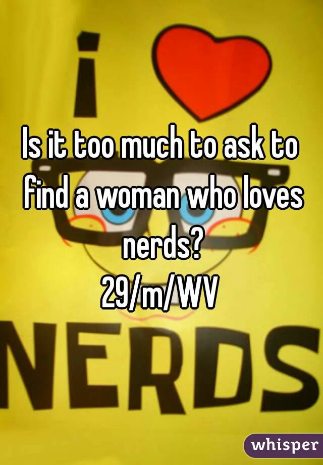 Is it too much to ask to find a woman who loves nerds? 29/m/WV