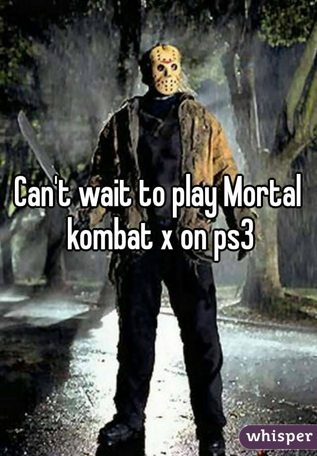 Can't wait to play Mortal kombat x on ps3