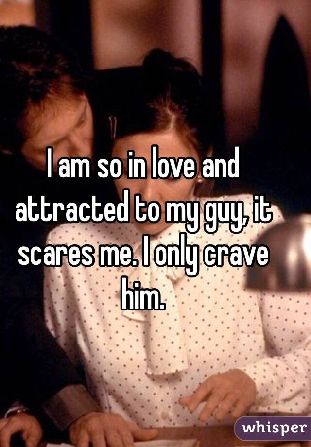 I am so in love and attracted to my guy, it scares me. I only crave him.