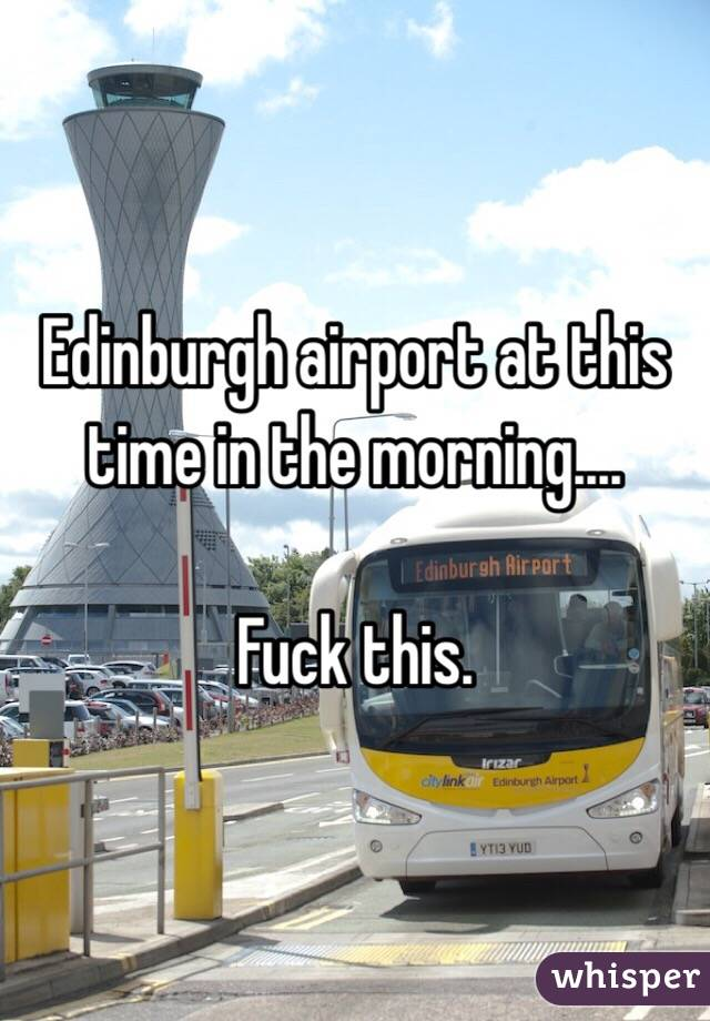Edinburgh airport at this time in the morning....  Fuck this.