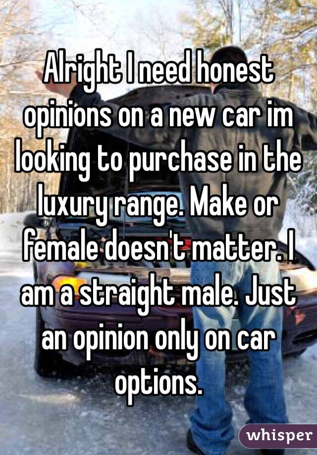 Alright I need honest opinions on a new car im looking to purchase in the luxury range. Make or female doesn't matter. I am a straight male. Just an opinion only on car options.
