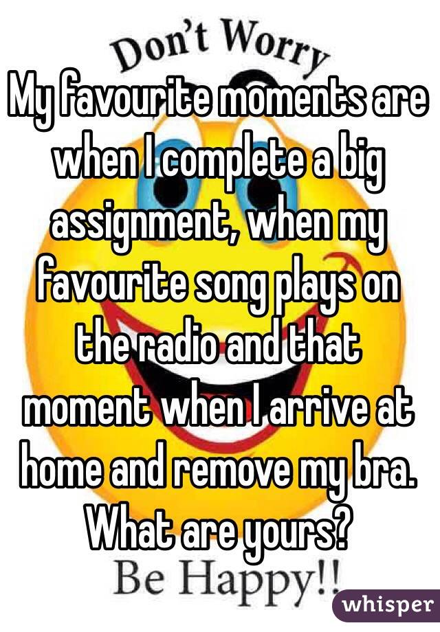 My favourite moments are when I complete a big assignment, when my favourite song plays on the radio and that moment when I arrive at home and remove my bra. What are yours?
