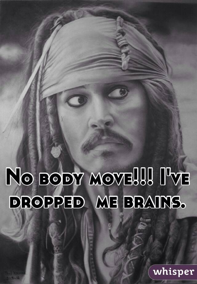 No body move!!! I've dropped  me brains.