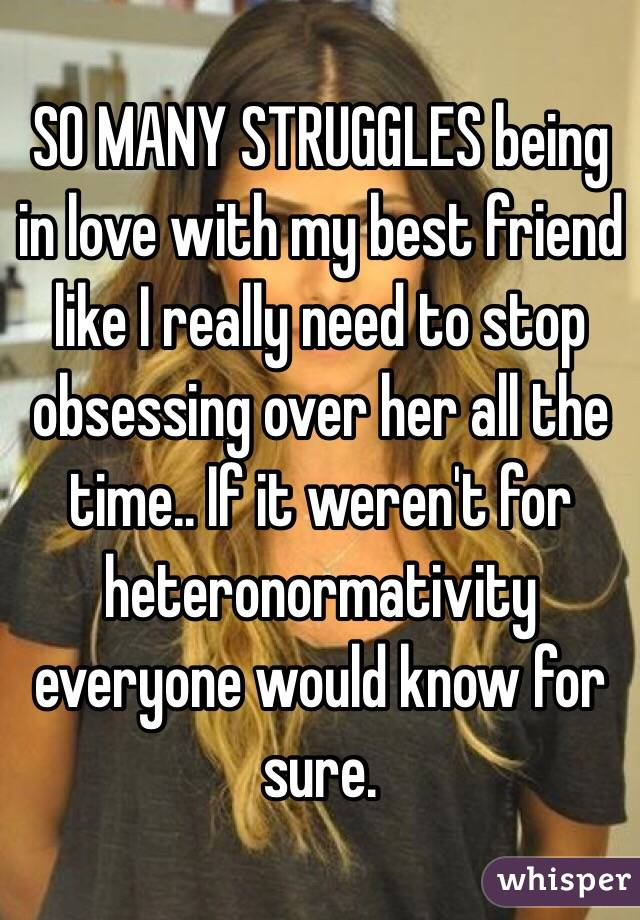 SO MANY STRUGGLES being in love with my best friend like I really need to stop obsessing over her all the time.. If it weren't for heteronormativity everyone would know for sure.