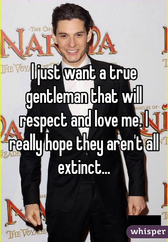 I just want a true gentleman that will respect and love me. I really hope they aren't all extinct...