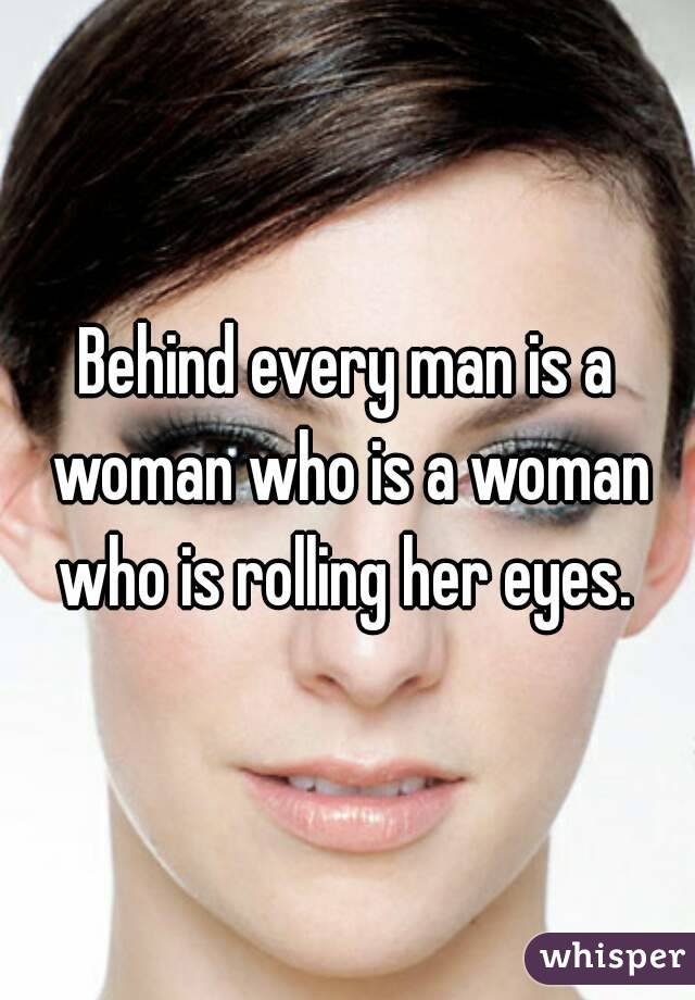 Behind every man is a woman who is a woman who is rolling her eyes.