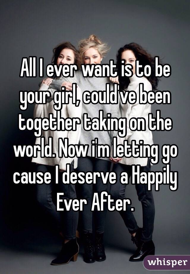 All I ever want is to be your girl, could've been together taking on the world. Now i'm letting go cause I deserve a Happily Ever After.