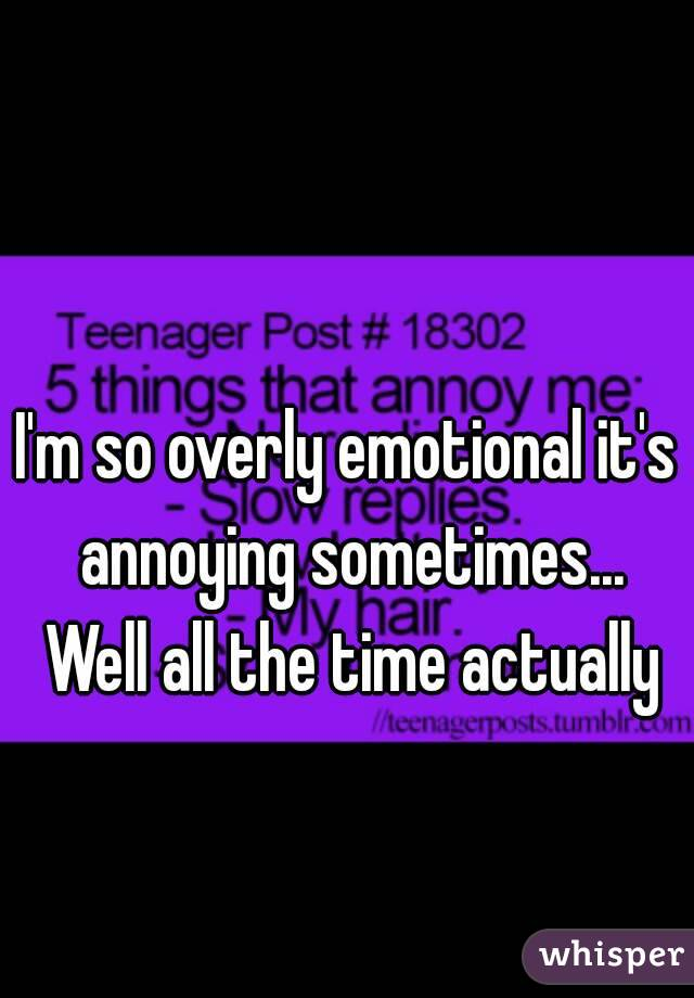 I'm so overly emotional it's annoying sometimes... Well all the time actually
