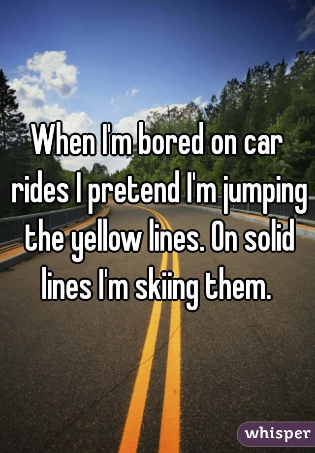 When I'm bored on car rides I pretend I'm jumping the yellow lines. On solid lines I'm skiing them.