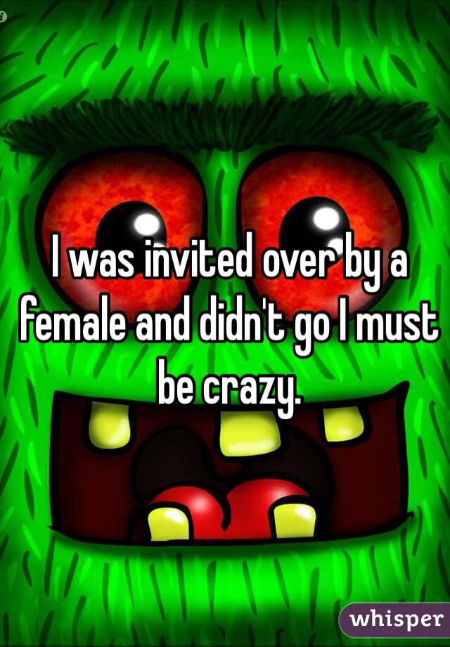 I was invited over by a female and didn't go I must be crazy.