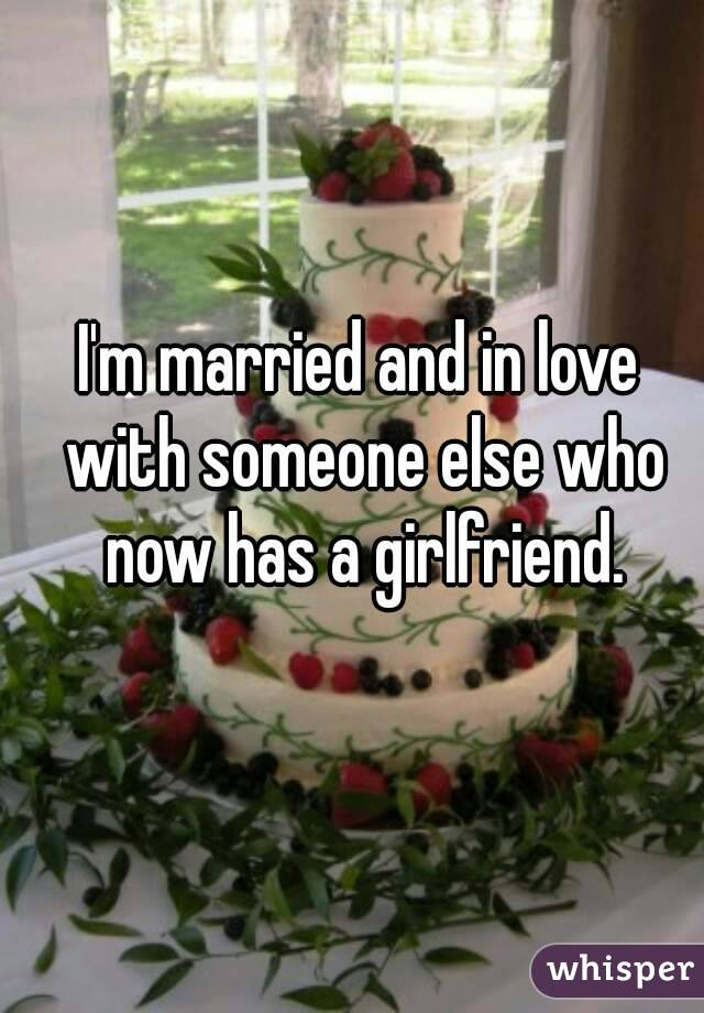 I'm married and in love with someone else who now has a girlfriend.