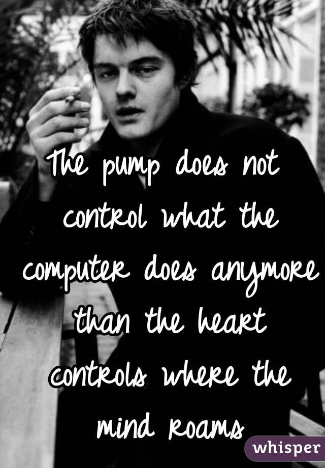 The pump does not control what the computer does anymore than the heart controls where the mind roams