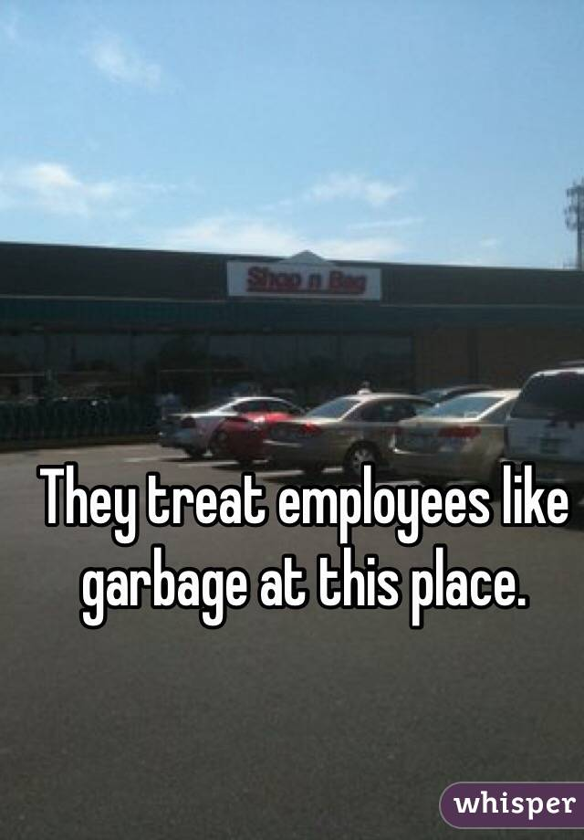 They treat employees like garbage at this place.