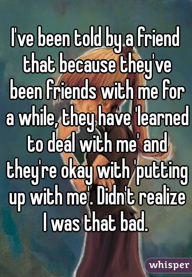 I've been told by a friend that because they've been friends with me for a while, they have 'learned to deal with me' and they're okay with 'putting up with me'. Didn't realize I was that bad.