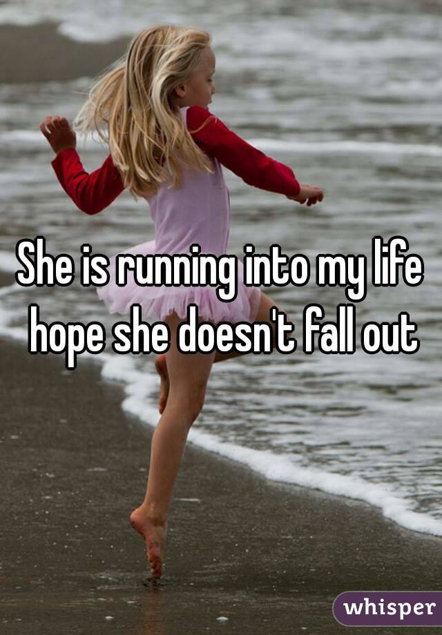 She is running into my life hope she doesn't fall out