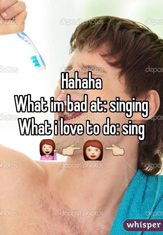 Hahaha  What im bad at: singing What i love to do: sing 💁👉👩👈