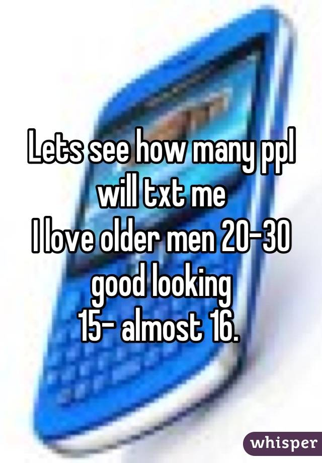 Lets see how many ppl will txt me  I love older men 20-30 good looking  15- almost 16.