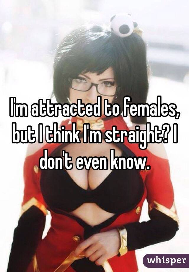 I'm attracted to females, but I think I'm straight? I don't even know.