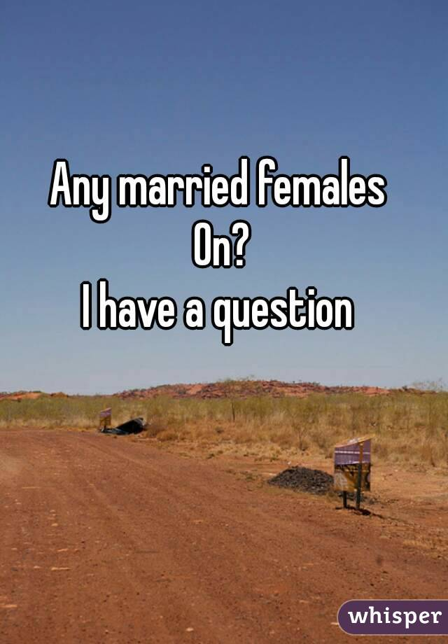Any married females  On? I have a question