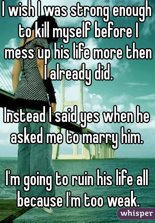 I wish I was strong enough to kill myself before I mess up his life more then I already did.  Instead I said yes when he asked me to marry him.   I'm going to ruin his life all because I'm too weak.