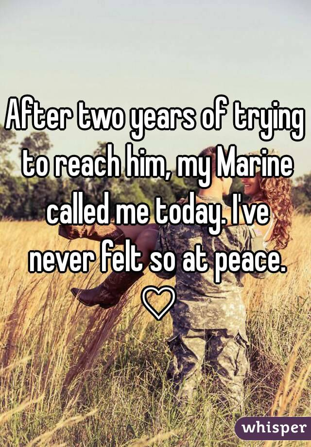 After two years of trying to reach him, my Marine called me today. I've never felt so at peace. ♡