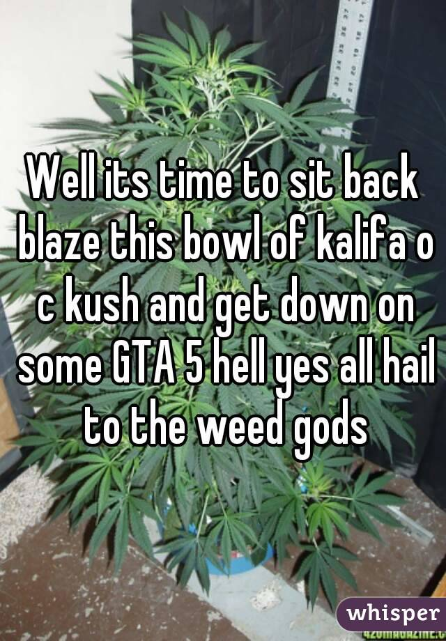 Well its time to sit back blaze this bowl of kalifa o c kush and get down on some GTA 5 hell yes all hail to the weed gods