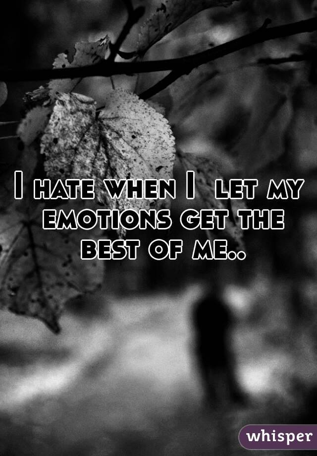 I hate when I  let my emotions get the best of me..