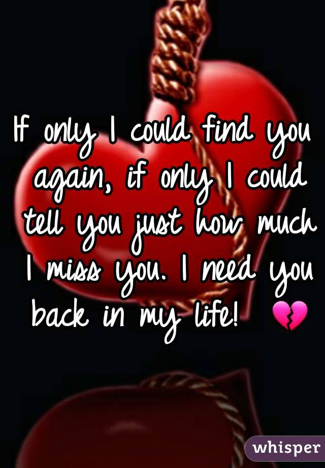 If only I could find you again, if only I could tell you just how much I miss you. I need you back in my life!  💔