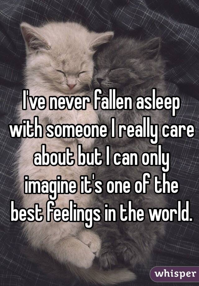 I've never fallen asleep with someone I really care about but I can only imagine it's one of the best feelings in the world.