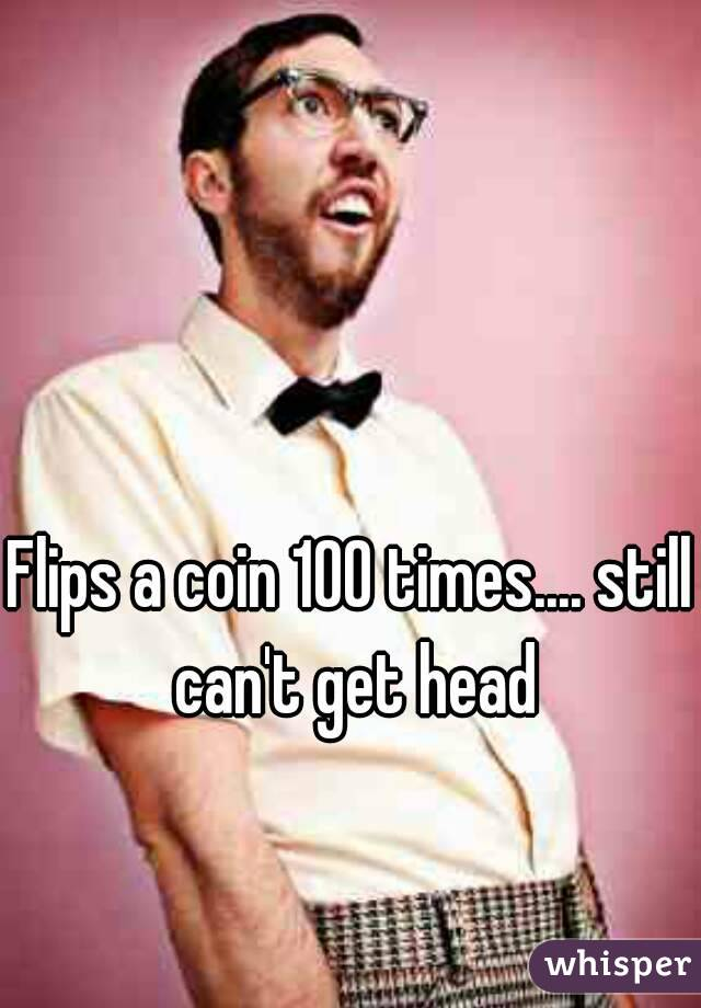 Flips a coin 100 times.... still can't get head