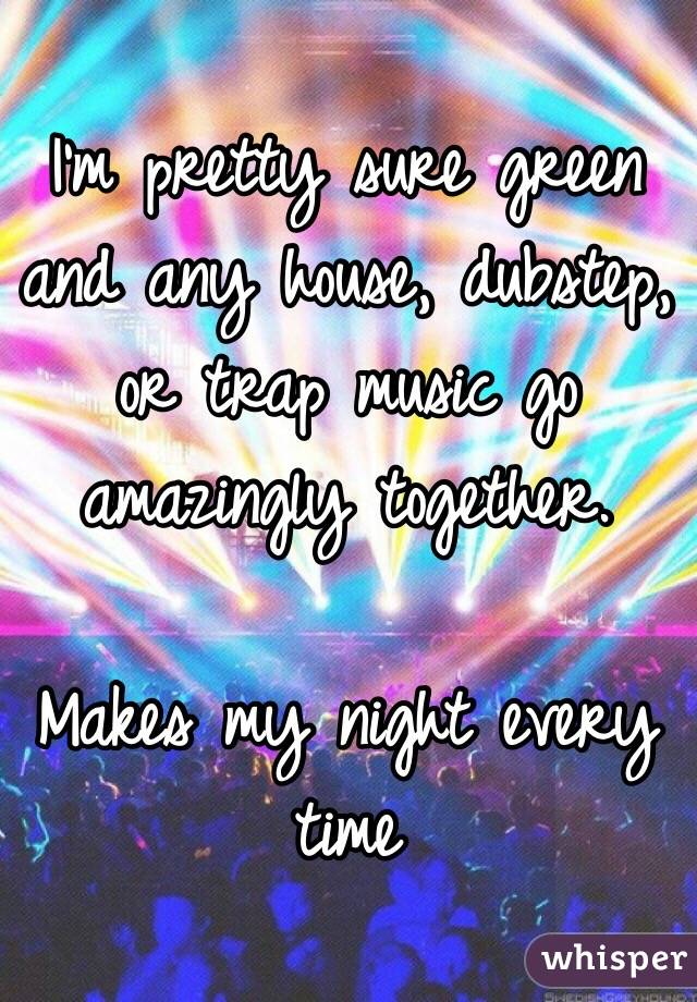 I'm pretty sure green and any house, dubstep, or trap music go amazingly together.  Makes my night every time