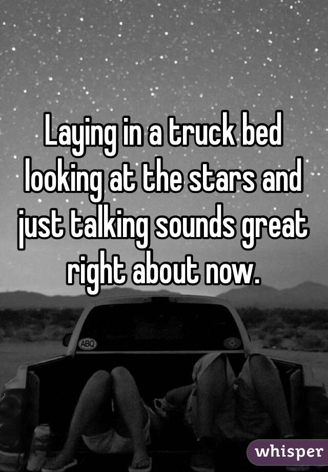 Laying in a truck bed looking at the stars and just talking sounds great right about now.