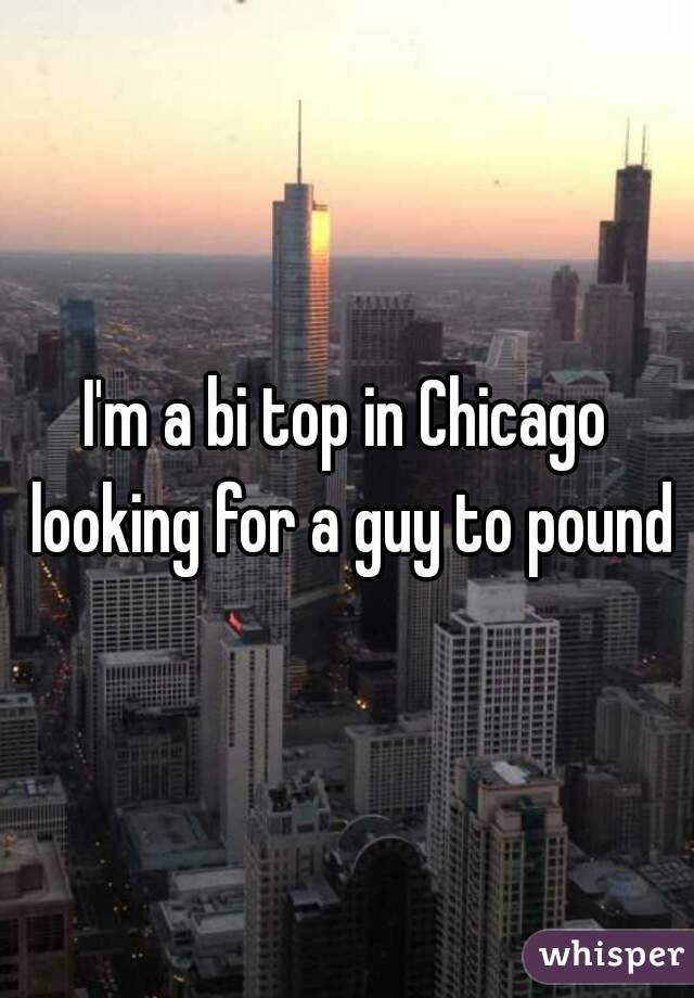 I'm a bi top in Chicago looking for a guy to pound