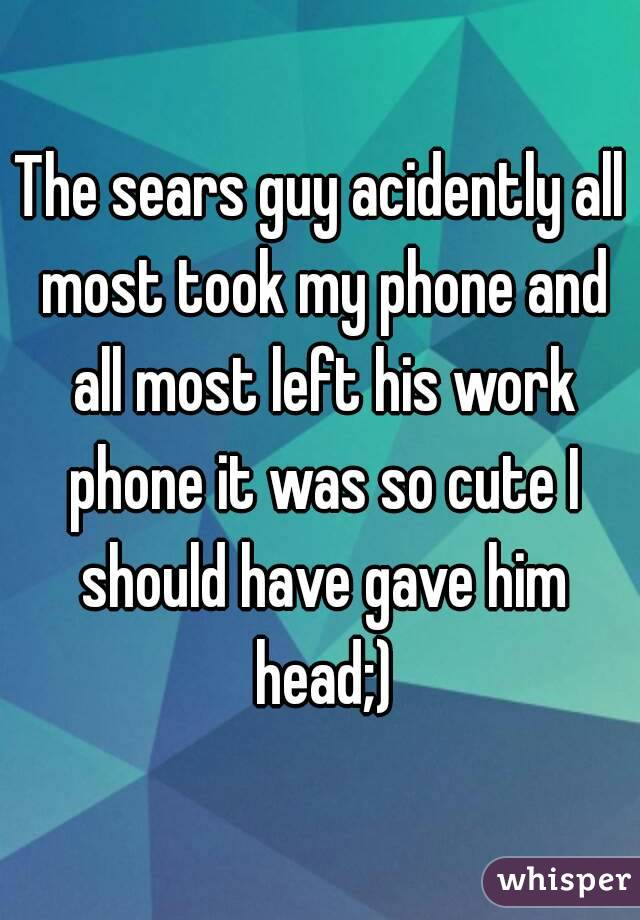 The sears guy acidently all most took my phone and all most left his work phone it was so cute I should have gave him head;)
