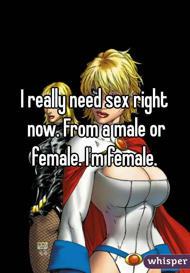 I really need sex right now. From a male or female. I'm female.