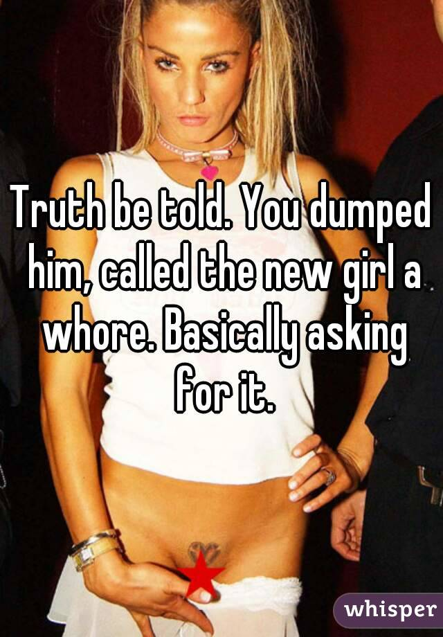 Truth be told. You dumped him, called the new girl a whore