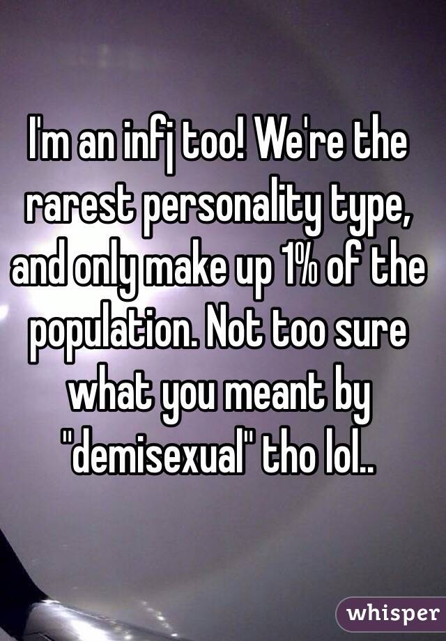 I'm an infj too! We're the rarest personality type, and only